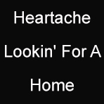 Heartache Lookin' For A Home
